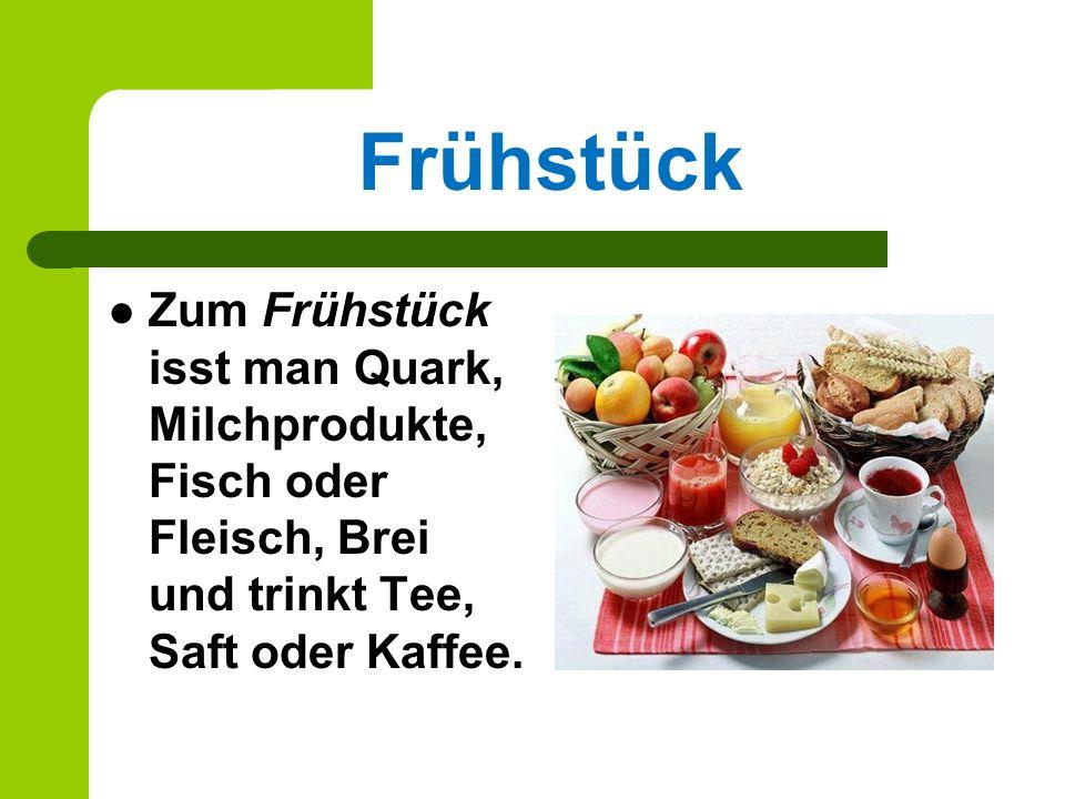 Frühstück Zum Frühstück isst man Quark, Milchprodukte, Fisch oder Fleisch, Brei und trinkt Tee, Saft oder Kaffee.