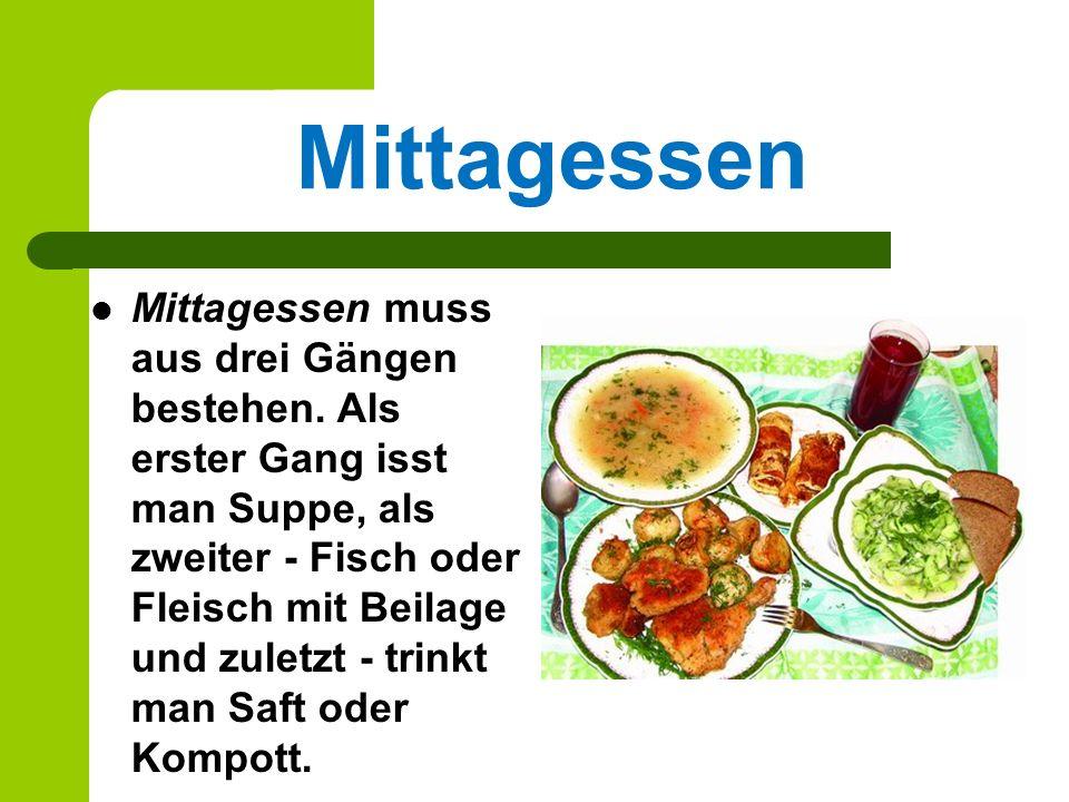 Mittagessen Mittagessen muss aus drei Gängen bestehen. Als erster Gang isst man Suppe, als zweiter - Fisch oder Fleisch mit Beilage und zuletzt - trin
