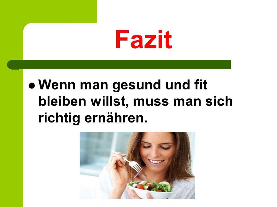 Fazit Wenn man gesund und fit bleiben willst, muss man sich richtig ernähren.