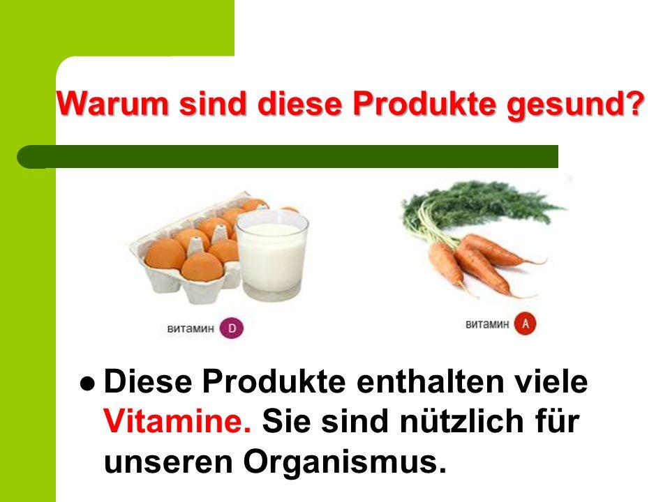 Warum sind diese Produkte gesund? Diese Produkte enthalten viele Vitamine. Sie sind nützlich für unseren Organismus.