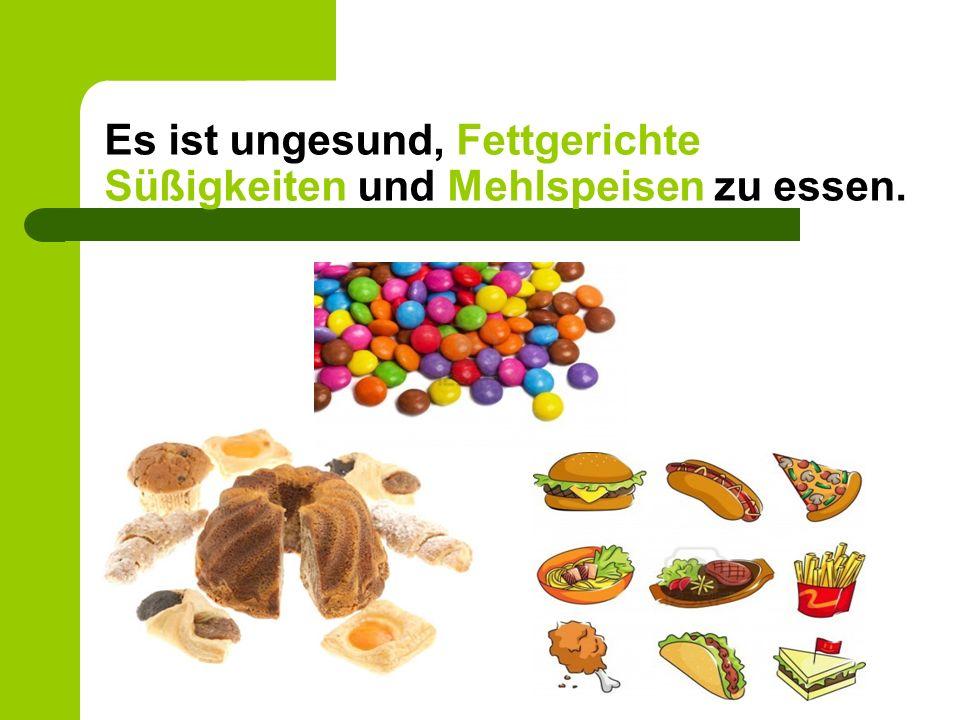 Es ist ungesund, Fettgerichte Süßigkeiten und Mehlspeisen zu essen.