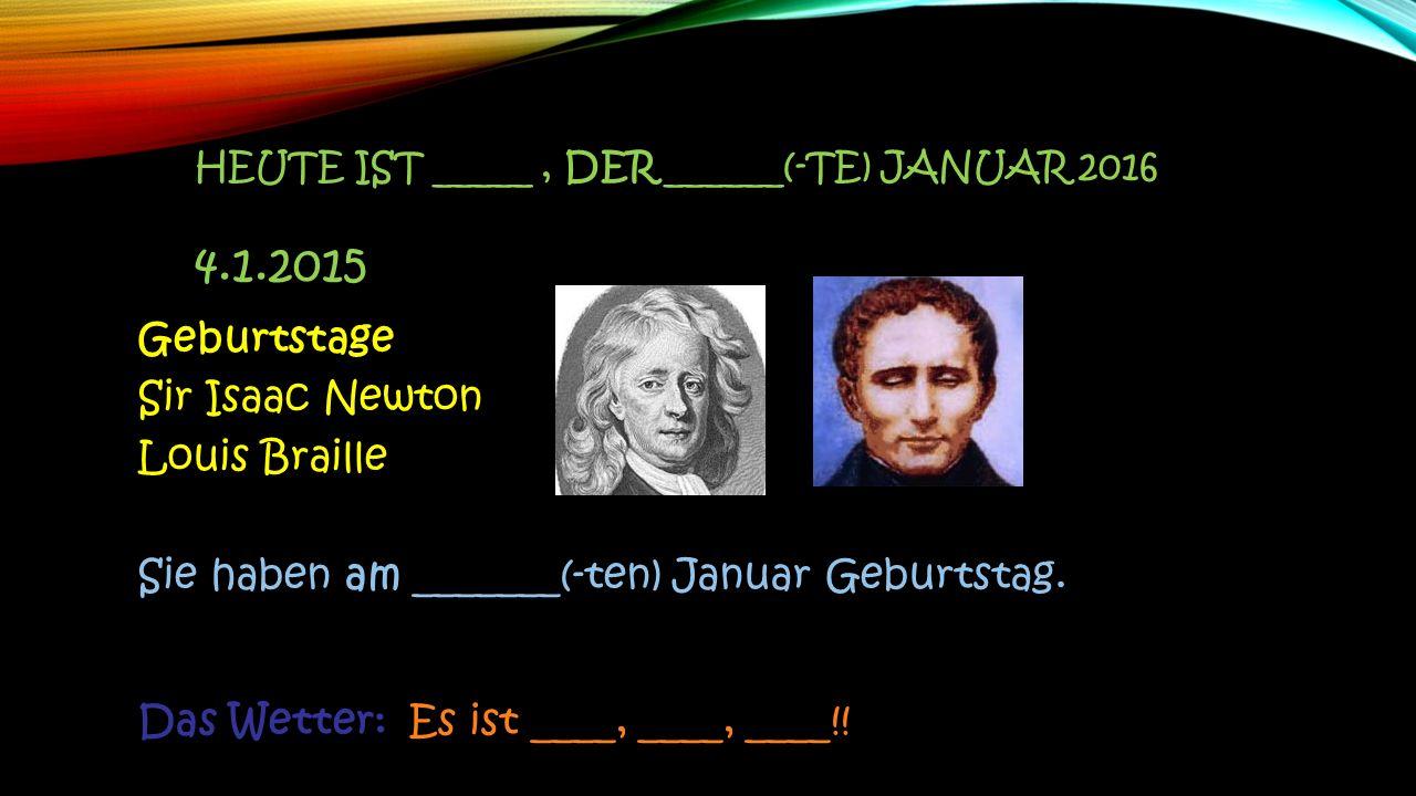 Geburtstage Sir Isaac Newton Louis Braille Sie haben am _______(-ten) Januar Geburtstag. Das Wetter: Es ist ____, ____, ____!! HEUTE IST _____, DER __