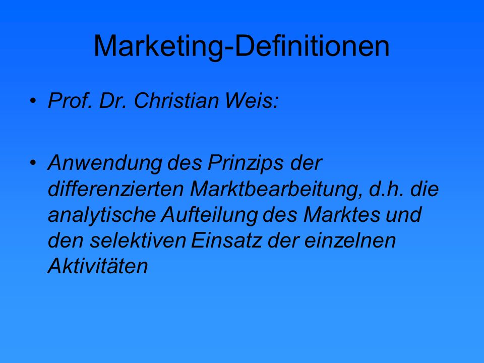 Marketing-Definitionen Prof. Dr. Christian Weis: Anwendung des Prinzips der differenzierten Marktbearbeitung, d.h. die analytische Aufteilung des Mark