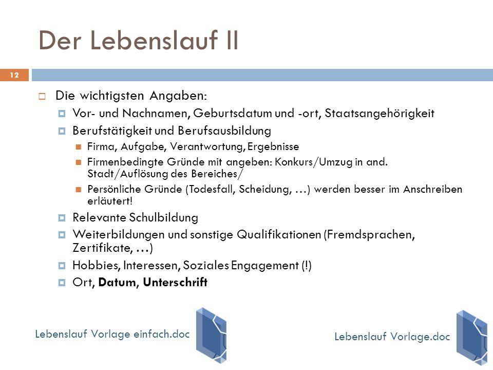 Der Lebenslauf II 12  Die wichtigsten Angaben:  Vor- und Nachnamen, Geburtsdatum und -ort, Staatsangehörigkeit  Berufstätigkeit und Berufsausbildun
