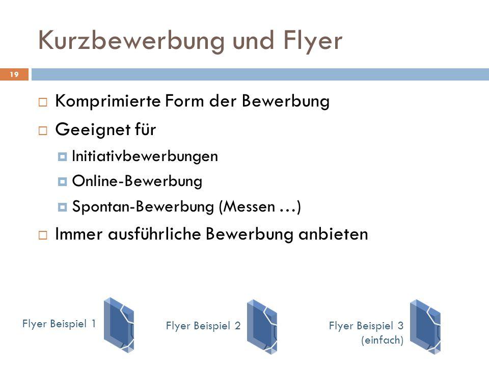 Kurzbewerbung und Flyer 19  Komprimierte Form der Bewerbung  Geeignet für  Initiativbewerbungen  Online-Bewerbung  Spontan-Bewerbung (Messen …)  Immer ausführliche Bewerbung anbieten Flyer Beispiel 3 (einfach) Flyer Beispiel 1Flyer Beispiel 2