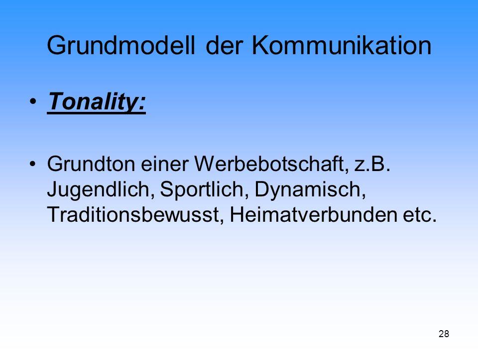28 Grundmodell der Kommunikation Tonality: Grundton einer Werbebotschaft, z.B. Jugendlich, Sportlich, Dynamisch, Traditionsbewusst, Heimatverbunden et