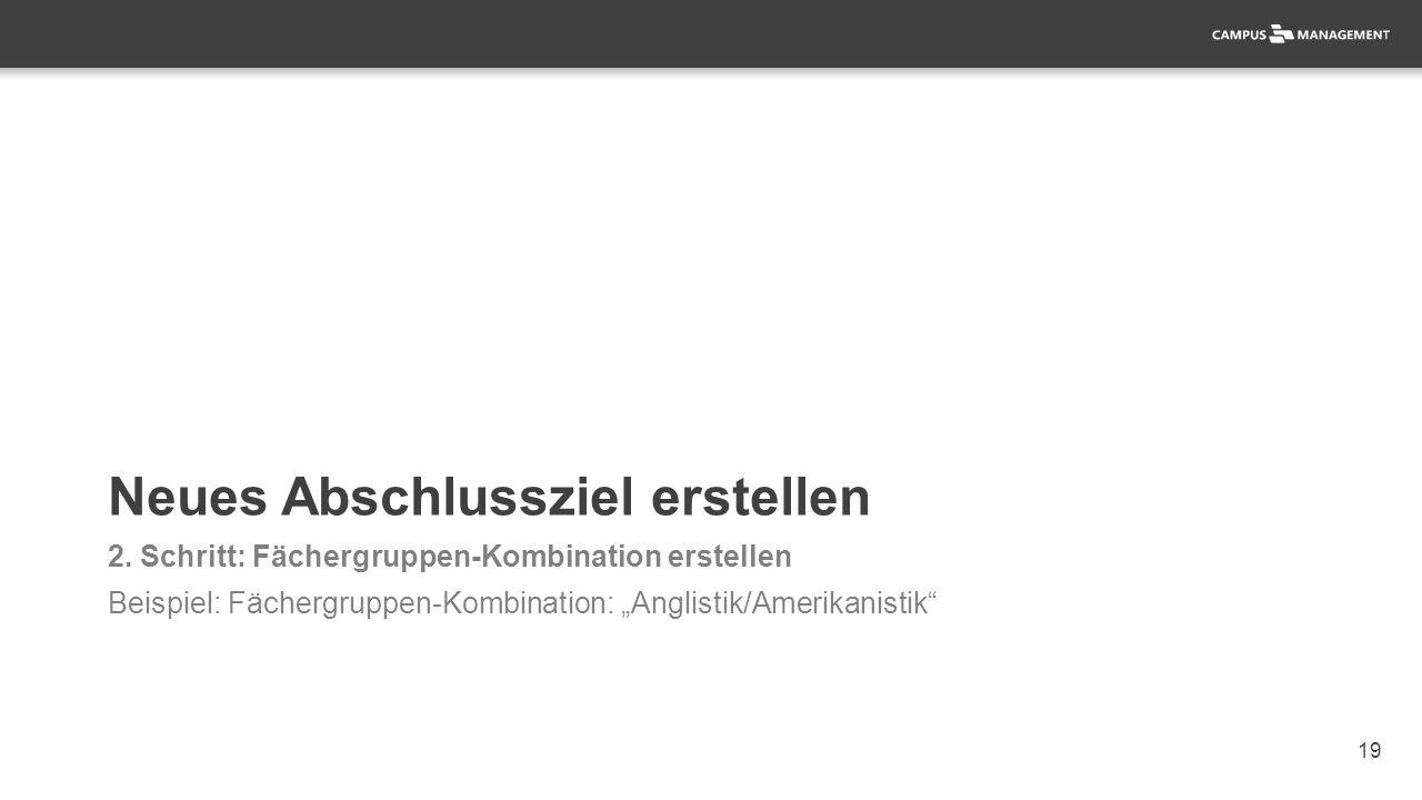"19 Neues Abschlussziel erstellen 2. Schritt: Fächergruppen-Kombination erstellen Beispiel: Fächergruppen-Kombination: ""Anglistik/Amerikanistik"""