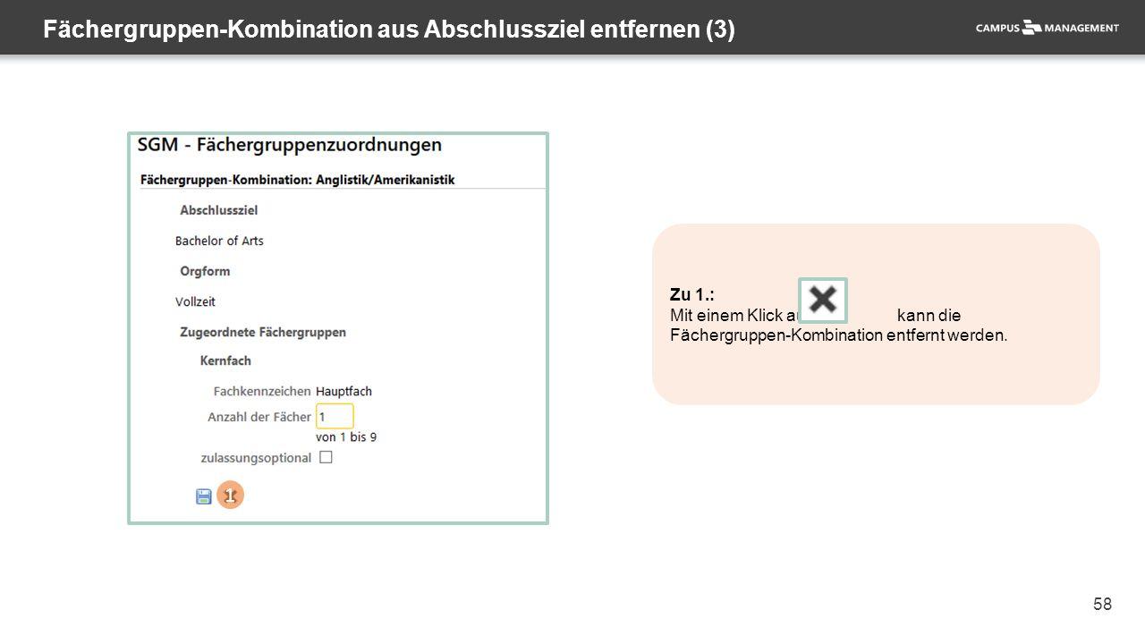 58 Fächergruppen-Kombination aus Abschlussziel entfernen (3) 1 Zu 1.: Mit einem Klick auf kann die Fächergruppen-Kombination entfernt werden.