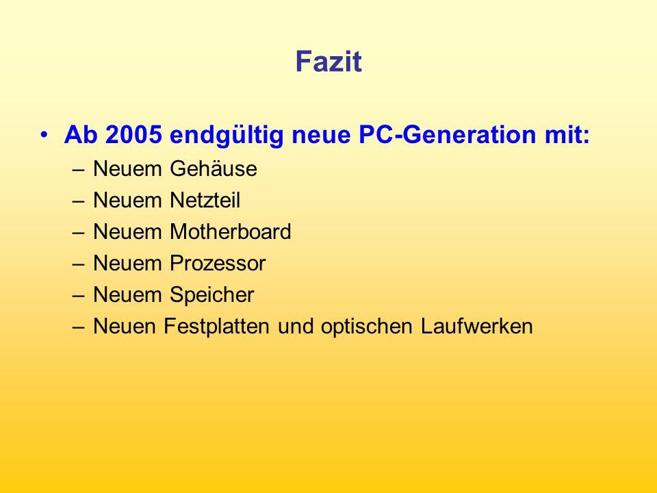 Fazit Ab 2005 endgültig neue PC-Generation mit: –Neuem Gehäuse –Neuem Netzteil –Neuem Motherboard –Neuem Prozessor –Neuem Speicher –Neuen Festplatten und optischen Laufwerken