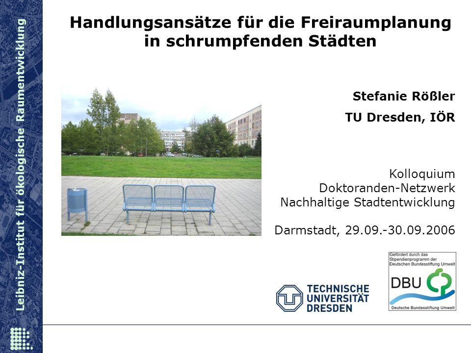 Leibniz-Institut für ökologische Raumentwicklung Stefanie Rößler TU Dresden, IÖR Kolloquium Doktoranden-Netzwerk Nachhaltige Stadtentwicklung Darmstad