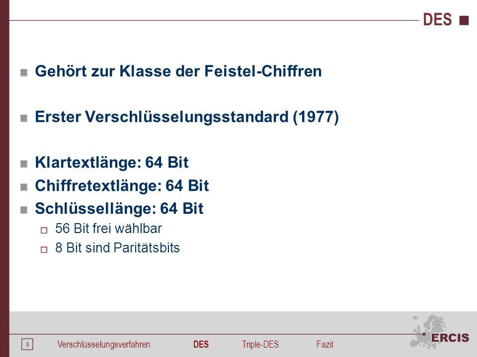 6 DES Gehört zur Klasse der Feistel-Chiffren Erster Verschlüsselungsstandard (1977) Klartextlänge: 64 Bit Chiffretextlänge: 64 Bit Schlüssellänge: 64