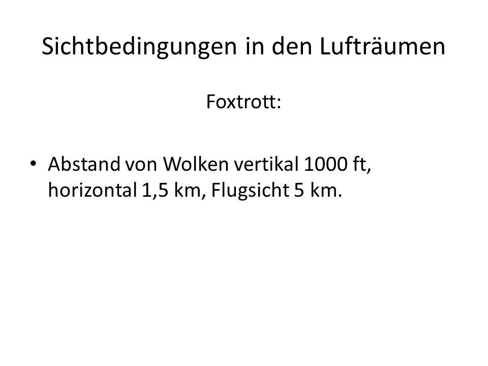 Sichtbedingungen in den Lufträumen Foxtrott: Abstand von Wolken vertikal 1000 ft, horizontal 1,5 km, Flugsicht 5 km.