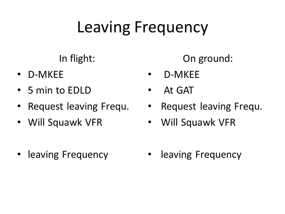 Leaving Frequency In flight: D-MKEE 5 min to EDLD Request leaving Frequ. Will Squawk VFR leaving Frequency On ground: D-MKEE At GAT Request leaving Fr