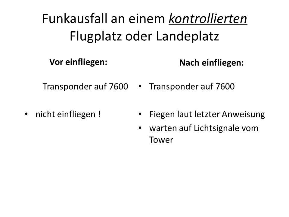 Funkausfall an einem kontrollierten Flugplatz oder Landeplatz Vor einfliegen: Transponder auf 7600 nicht einfliegen ! Nach einfliegen: Transponder auf