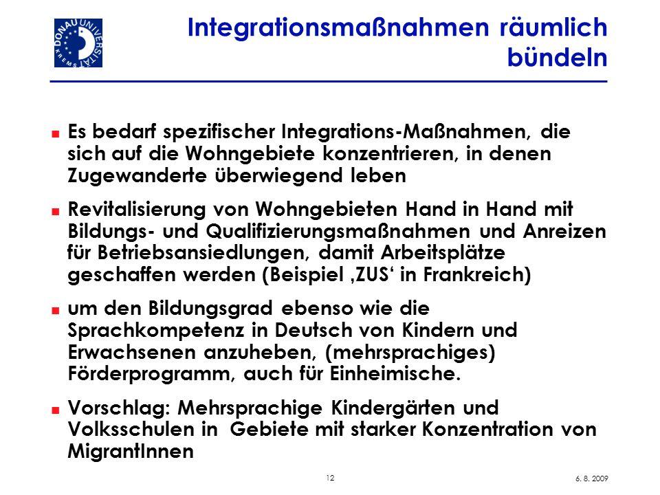 12 6. 8. 2009 Integrationsmaßnahmen räumlich bündeln Es bedarf spezifischer Integrations-Maßnahmen, die sich auf die Wohngebiete konzentrieren, in den