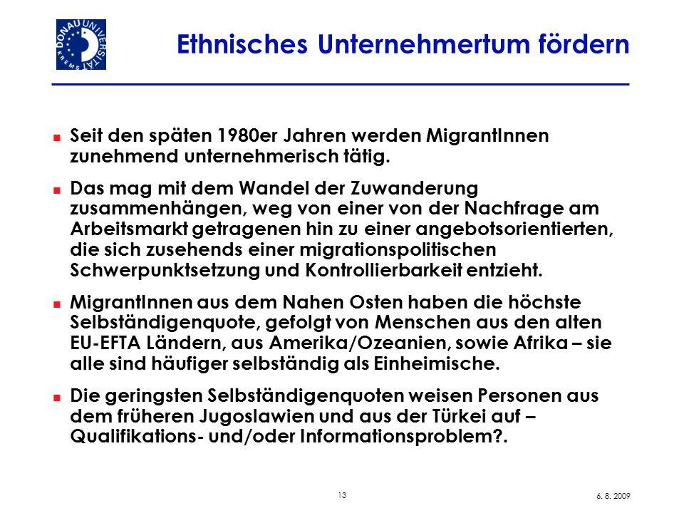 13 6. 8. 2009 Ethnisches Unternehmertum fördern Seit den späten 1980er Jahren werden MigrantInnen zunehmend unternehmerisch tätig. Das mag mit dem Wan