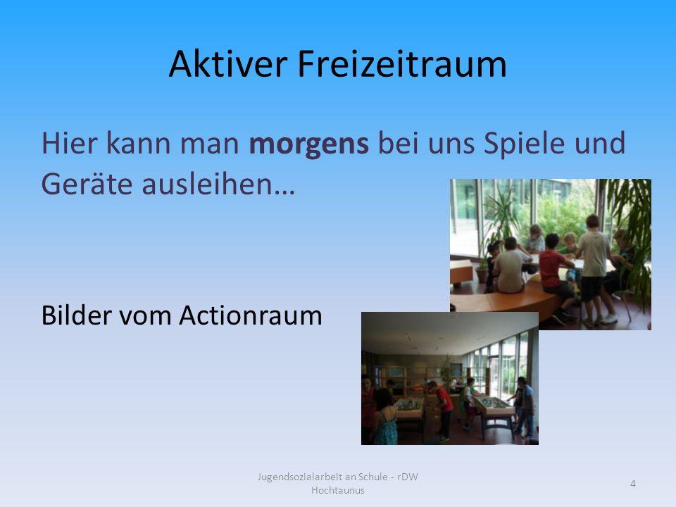 Aktiver Freizeitraum Hier kann man morgens bei uns Spiele und Geräte ausleihen… Bilder vom Actionraum Jugendsozialarbeit an Schule - rDW Hochtaunus 4