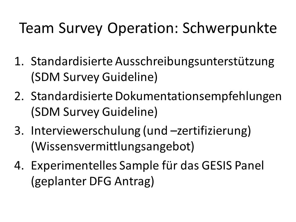 SO-Phasenmodell Survey mode(s) selection Contact and interaction protocol development Incentive scheme Field monitoring strategy/documentation Staff / interviewer selection / training Preparation Contact and data collection monitoring Incidence-based adjustments / revisions Documentation of the fielding process Fielding Data cleaning Finalization of documentation Bias analyses Construction of weights (e.g., nonresponse weights) Post- Processing
