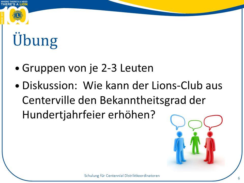 Übung Gruppen von je 2-3 Leuten Diskussion: Wie kann der Lions-Club aus Centerville den Bekanntheitsgrad der Hundertjahrfeier erhöhen? 6 Schulung für