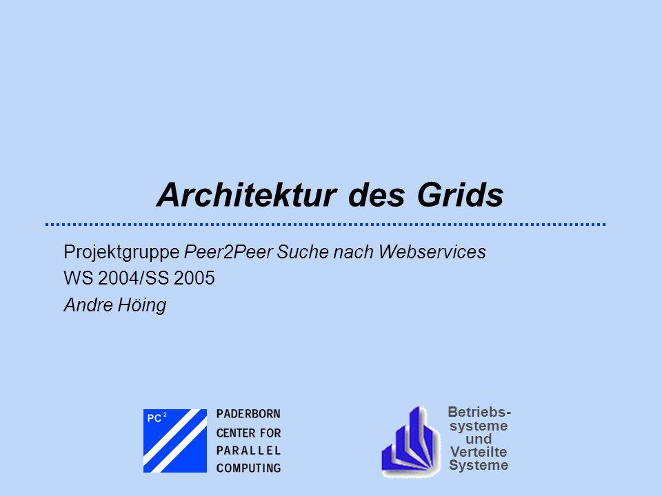 Betriebs- systeme und Verteilte Systeme Architektur des Grids Projektgruppe Peer2Peer Suche nach Webservices WS 2004/SS 2005 Andre Höing