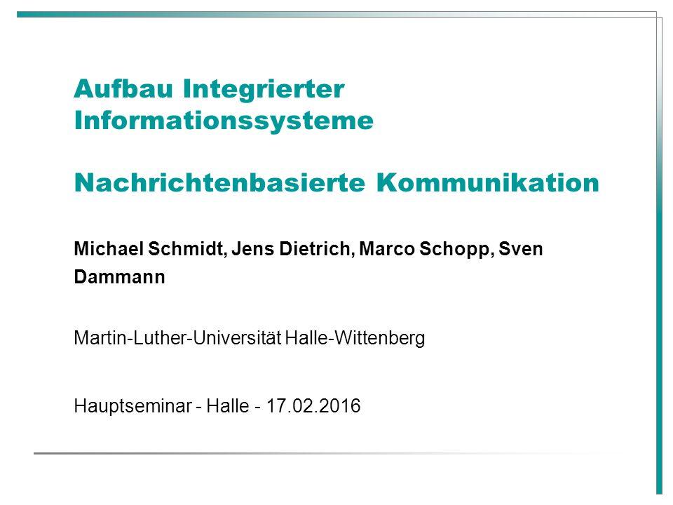 Aufbau Integrierter Informationssysteme Nachrichtenbasierte Kommunikation Michael Schmidt, Jens Dietrich, Marco Schopp, Sven Dammann Martin-Luther-Uni
