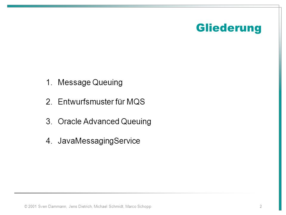 © 2001 Sven Dammann, Jens Dietrich, Michael Schmidt, Marco Schopp2 Gliederung 1.Message Queuing 2.Entwurfsmuster für MQS 3.Oracle Advanced Queuing 4.JavaMessagingService