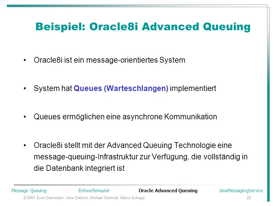 © 2001 Sven Dammann, Jens Dietrich, Michael Schmidt, Marco Schopp25 Beispiel: Oracle8i Advanced Queuing Oracle8i ist ein message-orientiertes System System hat Queues (Warteschlangen) implementiert Queues ermöglichen eine asynchrone Kommunikation Oracle8i stellt mit der Advanced Queuing Technologie eine message-queuing-Infrastruktur zur Verfügung, die vollständig in die Datenbank integriert ist Message Queuing Entwurfsmuster Oracle Advanced Queuing JavaMessagingService