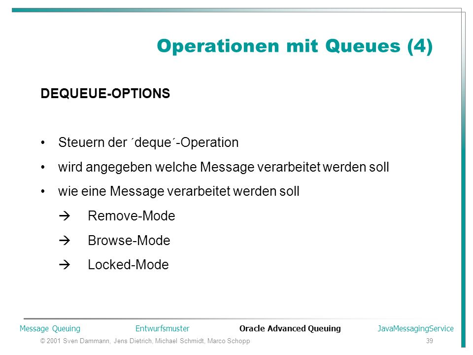 © 2001 Sven Dammann, Jens Dietrich, Michael Schmidt, Marco Schopp39 Operationen mit Queues (4) DEQUEUE-OPTIONS Steuern der ´deque´-Operation wird angegeben welche Message verarbeitet werden soll wie eine Message verarbeitet werden soll  Remove-Mode  Browse-Mode  Locked-Mode Message Queuing Entwurfsmuster Oracle Advanced Queuing JavaMessagingService