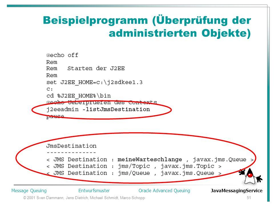 © 2001 Sven Dammann, Jens Dietrich, Michael Schmidt, Marco Schopp51 Beispielprogramm (Überprüfung der administrierten Objekte) Warteschlange muss zu erst im JNDI registriert werden Geschieht mit dem J2EE Administrations Tool, oder einem Batch Skript auf dem Serverl Message Queuing Entwurfsmuster Oracle Advanced Queuing JavaMessagingService