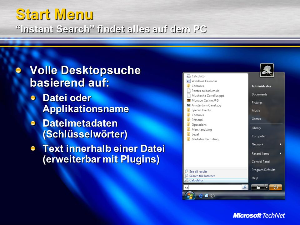 Start Menu Instant Search findet alles auf dem PC Volle Desktopsuche basierend auf: Datei oder Applikationsname Dateimetadaten (Schlüsselwörter) Text innerhalb einer Datei (erweiterbar mit Plugins)