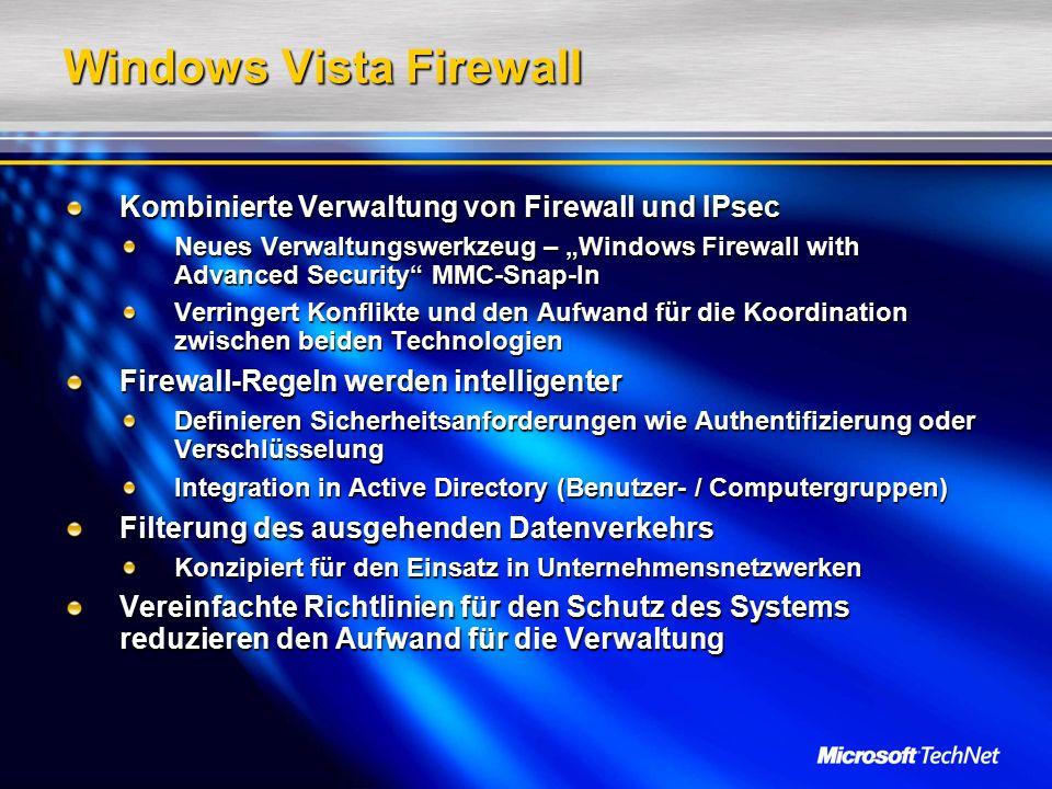 """Windows Vista Firewall Kombinierte Verwaltung von Firewall und IPsec Neues Verwaltungswerkzeug – """"Windows Firewall with Advanced Security MMC-Snap-In Verringert Konflikte und den Aufwand für die Koordination zwischen beiden Technologien Firewall-Regeln werden intelligenter Definieren Sicherheitsanforderungen wie Authentifizierung oder Verschlüsselung Integration in Active Directory (Benutzer- / Computergruppen) Filterung des ausgehenden Datenverkehrs Konzipiert für den Einsatz in Unternehmensnetzwerken Vereinfachte Richtlinien für den Schutz des Systems reduzieren den Aufwand für die Verwaltung"""