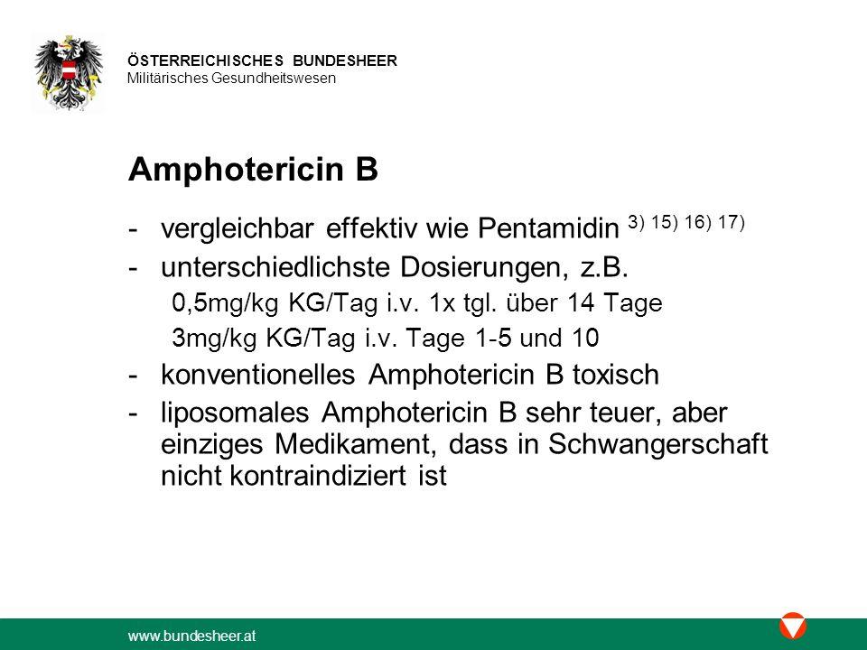 www.bundesheer.at ÖSTERREICHISCHES BUNDESHEER Militärisches Gesundheitswesen Amphotericin B -vergleichbar effektiv wie Pentamidin 3) 15) 16) 17) -unterschiedlichste Dosierungen, z.B.