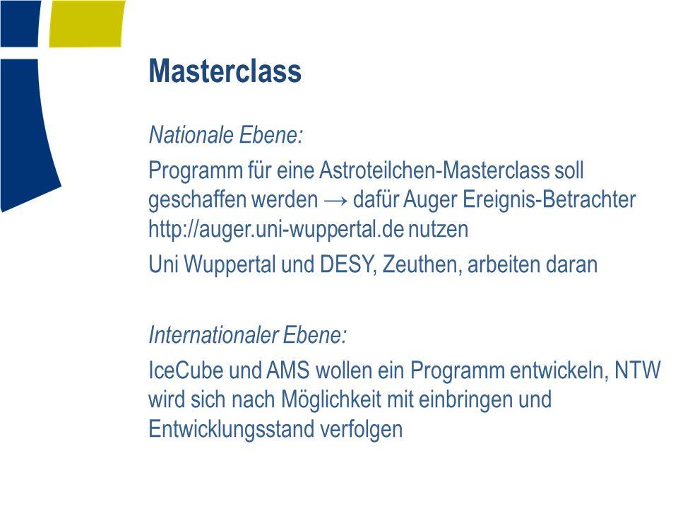 Masterclass Nationale Ebene: Programm für eine Astroteilchen-Masterclass soll geschaffen werden → dafür Auger Ereignis-Betrachter http://auger.uni-wuppertal.de nutzen Uni Wuppertal und DESY, Zeuthen, arbeiten daran Internationaler Ebene: IceCube und AMS wollen ein Programm entwickeln, NTW wird sich nach Möglichkeit mit einbringen und Entwicklungsstand verfolgen
