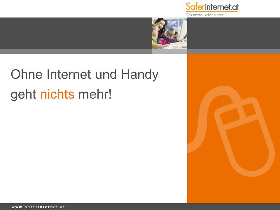 Ohne Internet und Handy geht nichts mehr! w w w. s a f e r i n t e r n e t. a t