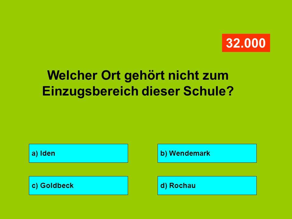 a) Idenb) Wendemark c) Goldbeckd) Rochau 32.000 Welcher Ort gehört nicht zum Einzugsbereich dieser Schule?