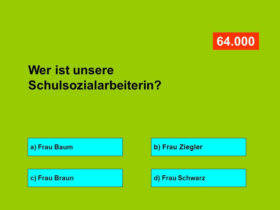 a) Frau Baum b) Frau Ziegler c) Frau Braund) Frau Schwarz 64.000 Wer ist unsere Schulsozialarbeiterin?