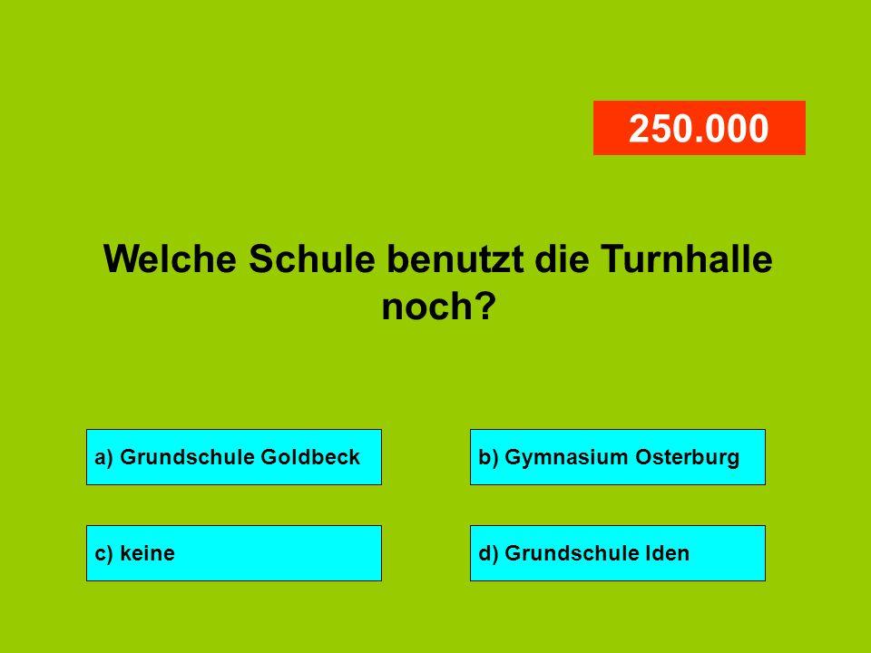a) Grundschule Goldbeckb) Gymnasium Osterburg c) keined) Grundschule Iden 250.000 Welche Schule benutzt die Turnhalle noch