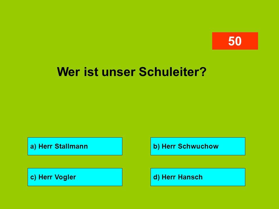 a) Herr Stallmannb) Herr Schwuchow c) Herr Voglerd) Herr Hansch 50 Wer ist unser Schuleiter