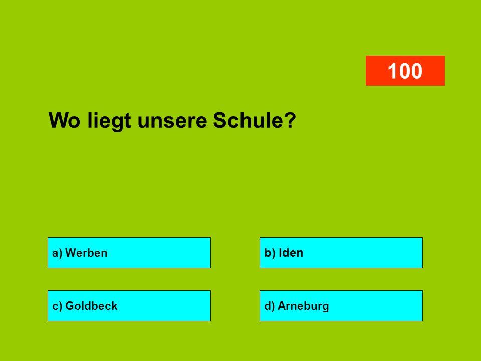 a) Werben b) Iden c) Goldbeckd) Arneburg 100 Wo liegt unsere Schule?