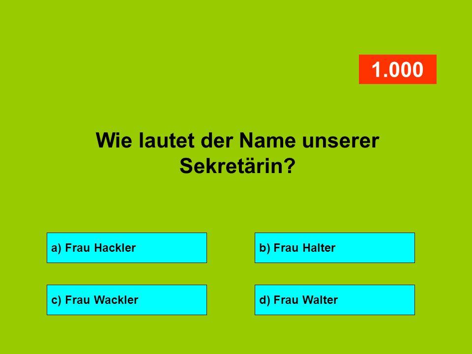 a) Frau Hacklerb) Frau Halter c) Frau Wacklerd) Frau Walter 1.000 Wie lautet der Name unserer Sekretärin?