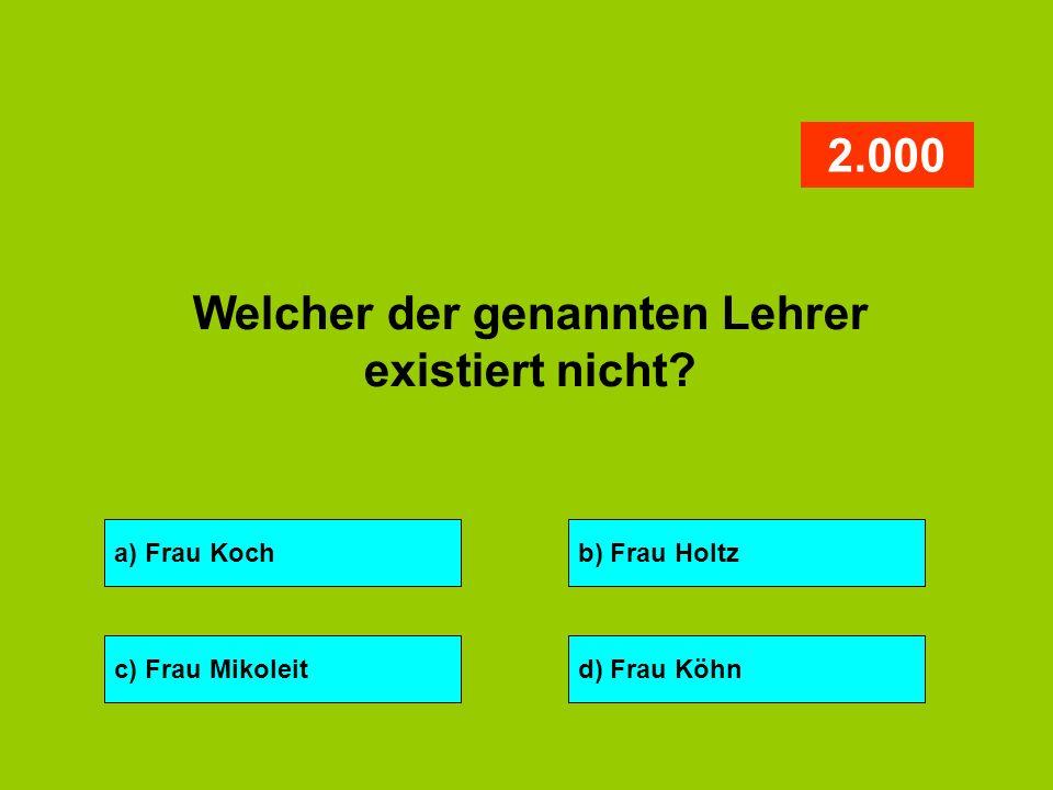 a) Frau Kochb) Frau Holtz c) Frau Mikoleitd) Frau Köhn 2.000 Welcher der genannten Lehrer existiert nicht?