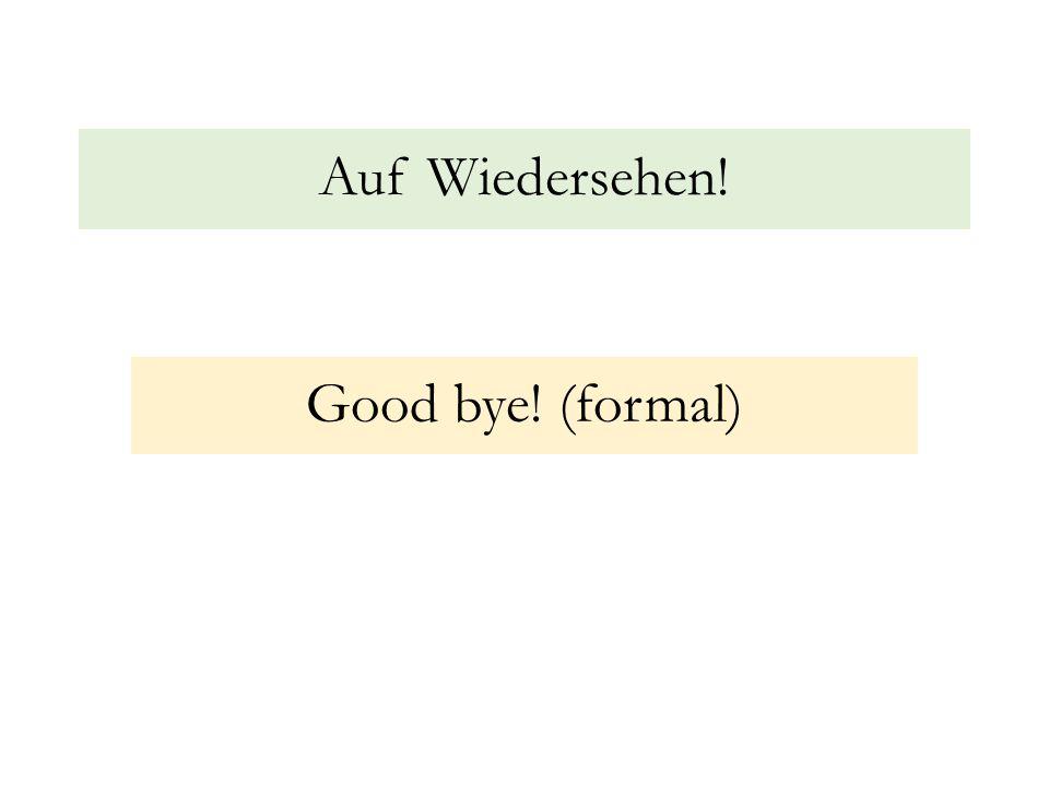 Auf Wiedersehen! Good bye! (formal)