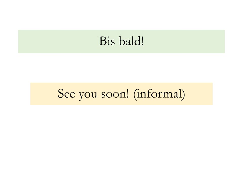 Bis bald! See you soon! (informal)