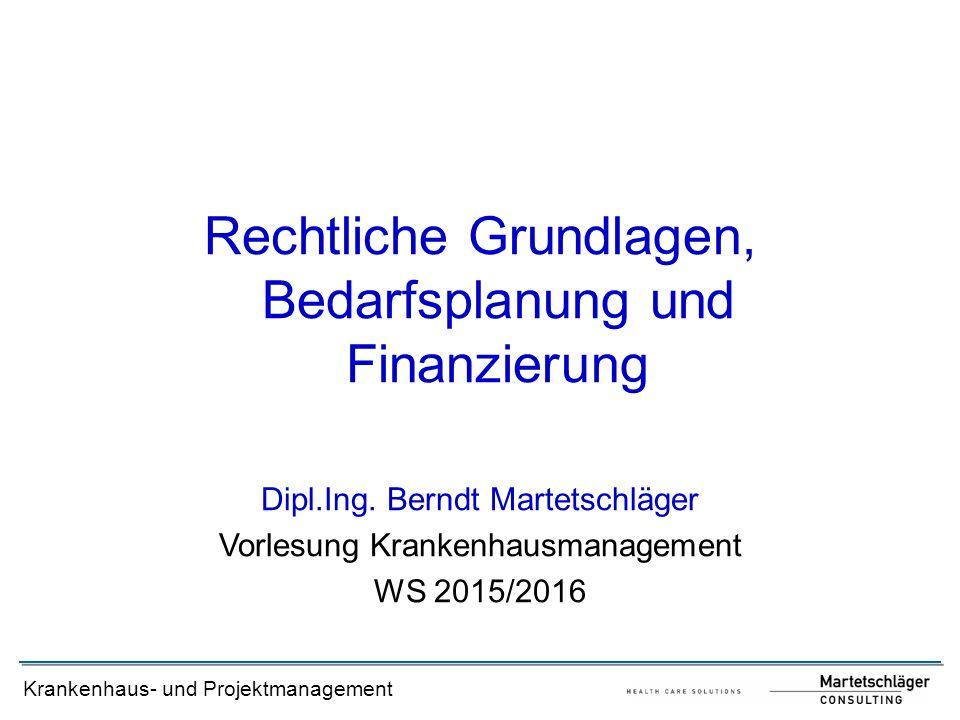 Krankenhaus- und Projektmanagement Rechtliche Grundlagen, Bedarfsplanung und Finanzierung Dipl.Ing. Berndt Martetschläger Vorlesung Krankenhausmanagem
