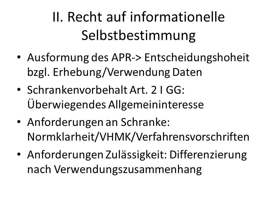 II. Recht auf informationelle Selbstbestimmung Ausformung des APR-> Entscheidungshoheit bzgl. Erhebung/Verwendung Daten Schrankenvorbehalt Art. 2 I GG