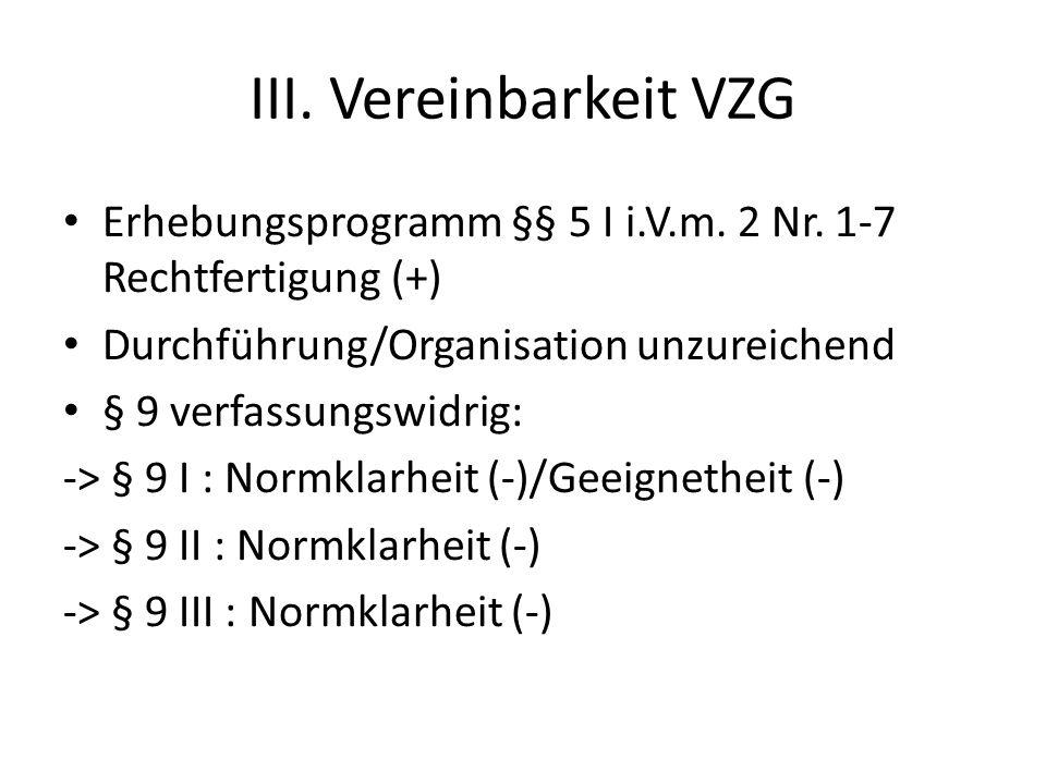 III. Vereinbarkeit VZG Erhebungsprogramm §§ 5 I i.V.m. 2 Nr. 1-7 Rechtfertigung (+) Durchführung/Organisation unzureichend § 9 verfassungswidrig: -> §