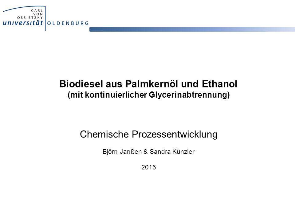Biodiesel aus Palmkernöl und Ethanol (mit kontinuierlicher Glycerinabtrennung) Chemische Prozessentwicklung Björn Janßen & Sandra Künzler 2015