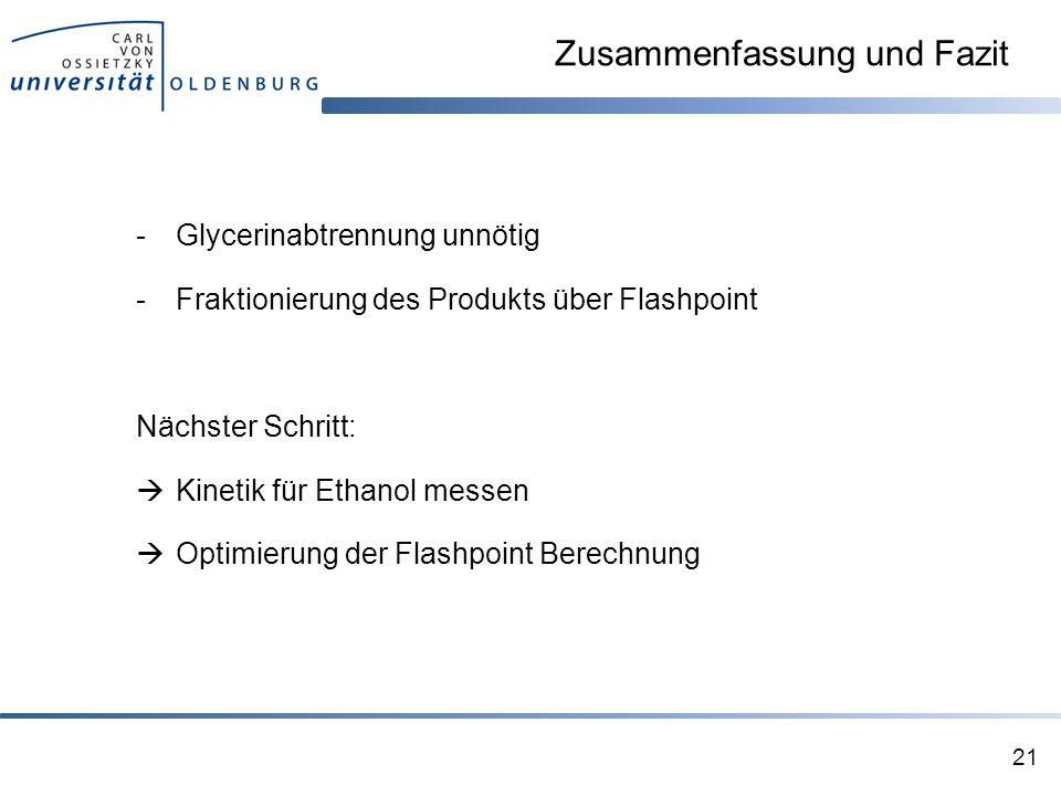 Zusammenfassung und Fazit -Glycerinabtrennung unnötig -Fraktionierung des Produkts über Flashpoint Nächster Schritt:  Kinetik für Ethanol messen  Optimierung der Flashpoint Berechnung 21