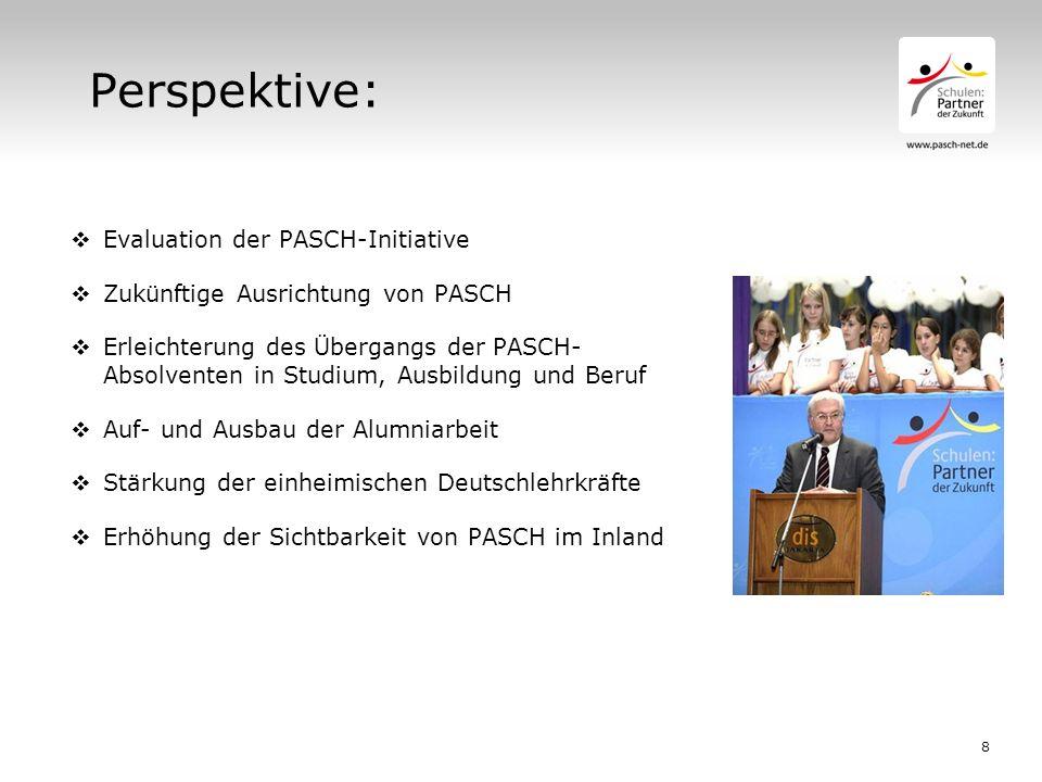 8 Perspektive:  Evaluation der PASCH-Initiative  Zukünftige Ausrichtung von PASCH  Erleichterung des Übergangs der PASCH- Absolventen in Studium, Ausbildung und Beruf  Auf- und Ausbau der Alumniarbeit  Stärkung der einheimischen Deutschlehrkräfte  Erhöhung der Sichtbarkeit von PASCH im Inland