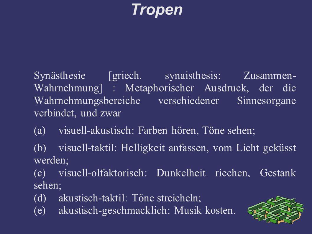 Tropen Synästhesie [griech. synaisthesis: Zusammen- Wahrnehmung] : Metaphorischer Ausdruck, der die Wahrnehmungsbereiche verschiedener Sinnesorgane ve